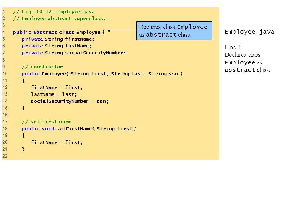 Employee.java Line 4 Declares class Employee as abstract class. 1 // Fig. 10.12: Employee.java 2 // Employee abstract superclass. 3 4 public abstract