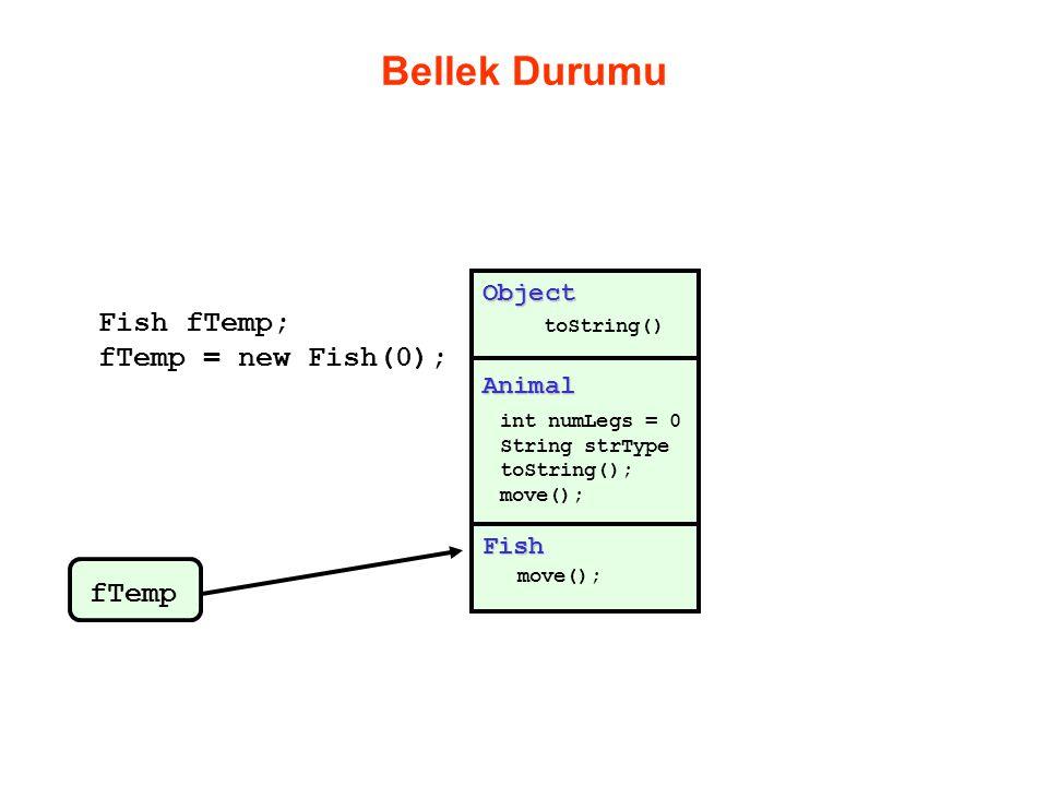 Bellek Durumu Animal int numLegs = 0 String strType toString(); move(); Object toString() Fish move(); Fish fTemp; fTemp = new Fish(0); fTemp