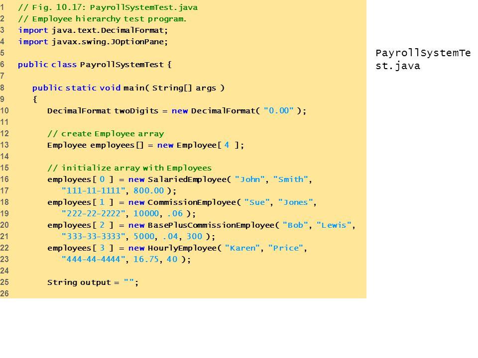 PayrollSystemTe st.java 1 // Fig. 10.17: PayrollSystemTest.java 2 // Employee hierarchy test program. 3 import java.text.DecimalFormat; 4 import javax