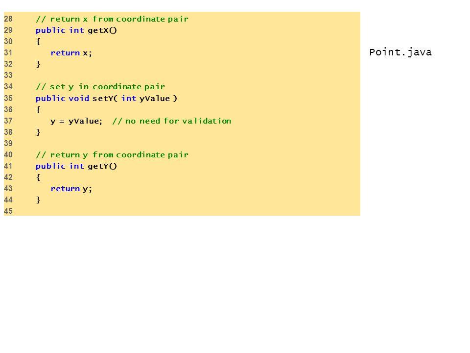 Point.java 28 // return x from coordinate pair 29 public int getX() 30 { 31 return x; 32 } 33 34 // set y in coordinate pair 35 public void setY( int