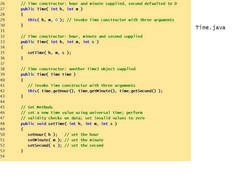 Time.java 26 // Time constructor: hour and minute supplied, second defaulted to 0 27 public Time( int h, int m ) 28 { 29 this( h, m, 0 ); // invoke Ti