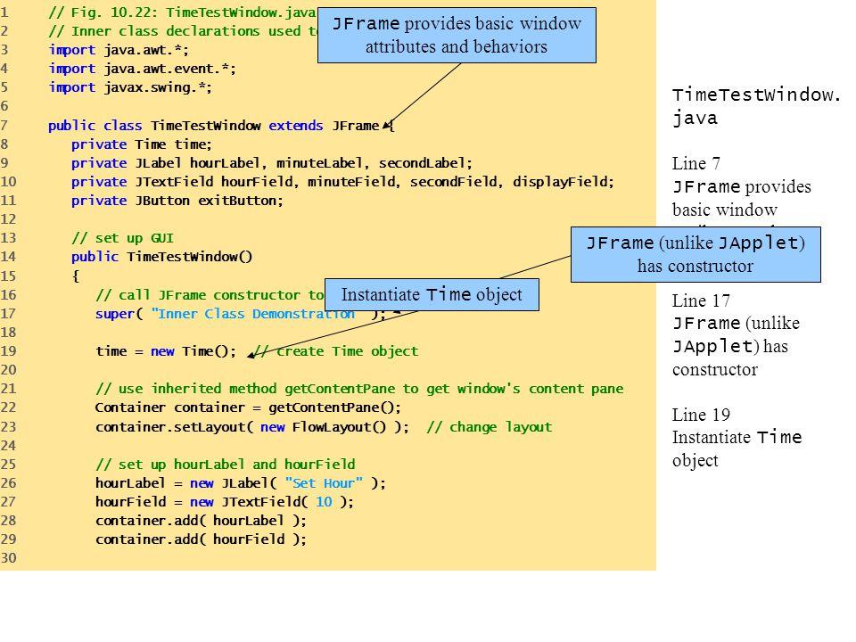 TimeTestWindow. java Line 7 JFrame provides basic window attributes and behaviors Line 17 JFrame (unlike JApplet ) has constructor Line 19 Instantiate