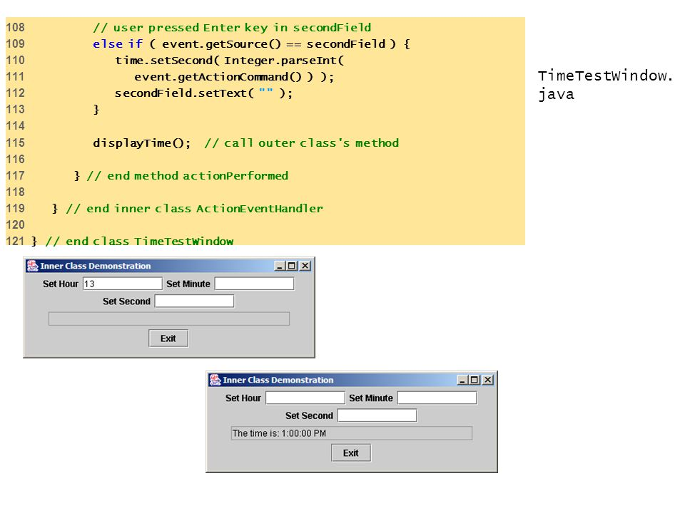 TimeTestWindow. java 108 // user pressed Enter key in secondField 109 else if ( event.getSource() == secondField ) { 110 time.setSecond( Integer.parse