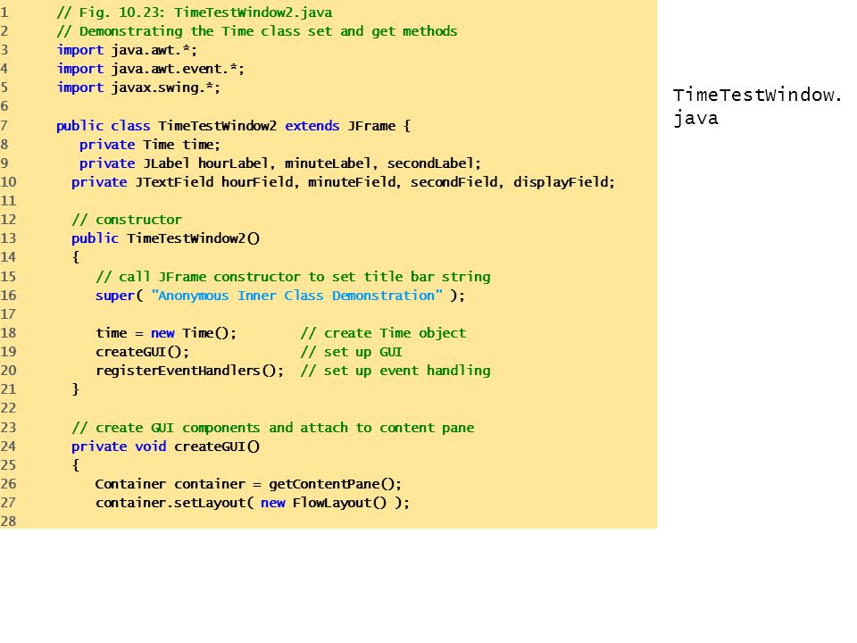 TimeTestWindow. java 1 // Fig. 10.23: TimeTestWindow2.java 2 // Demonstrating the Time class set and get methods 3 import java.awt.*; 4 import java.aw