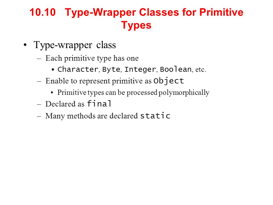 10.10 Type-Wrapper Classes for Primitive Types Type-wrapper class –Each primitive type has one Character, Byte, Integer, Boolean, etc. –Enable to repr