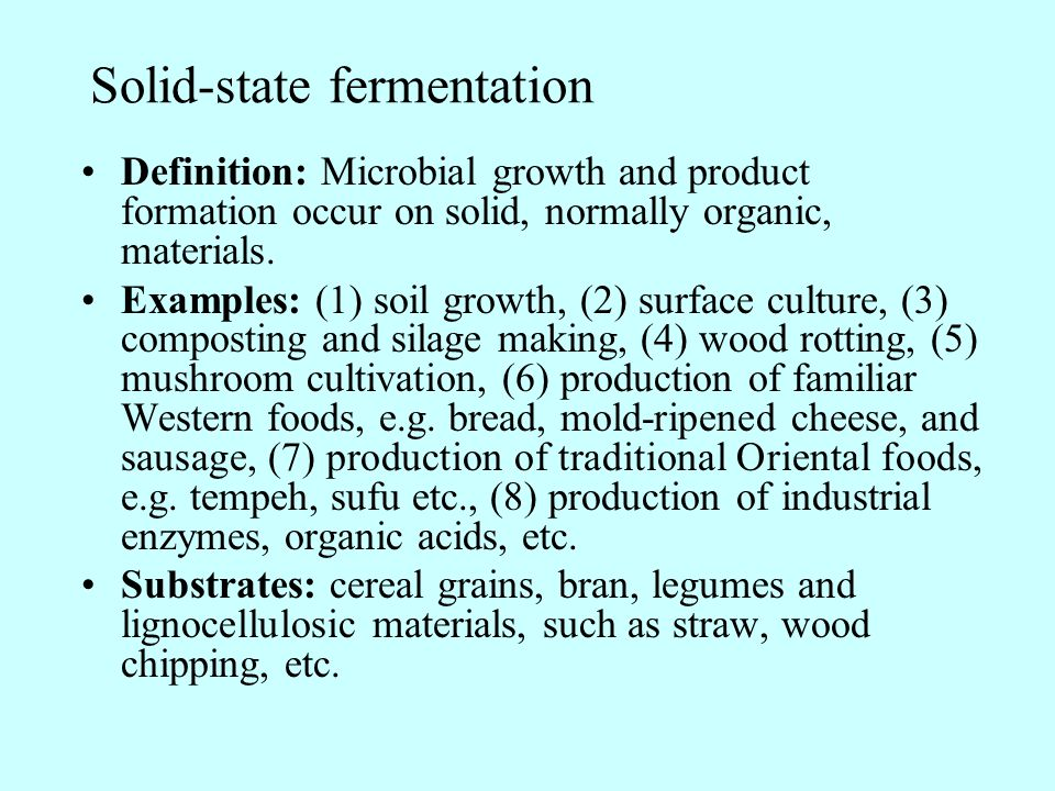 Solid-state fermentation Definition: Microbial growth and product formation occur on solid, normally organic, materials. Examples: (1) soil growth, (2