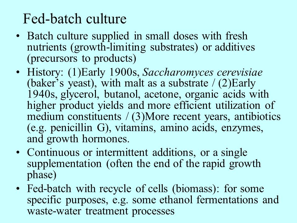 Fed-batch culture Batch culture supplied in small doses with fresh nutrients (growth-limiting substrates) or additives (precursors to products) Histor