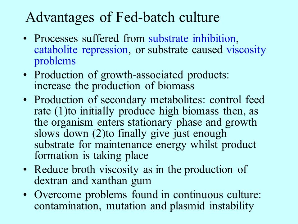 Advantages of Fed-batch culture Processes suffered from substrate inhibition, catabolite repression, or substrate caused viscosity problems Production