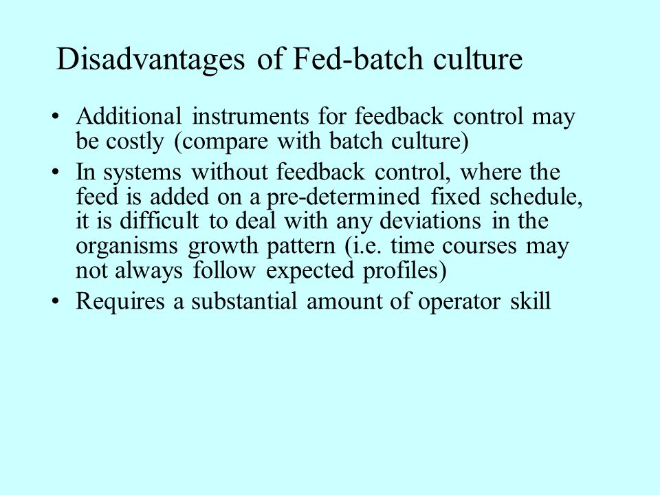 Disadvantages of Fed-batch culture Additional instruments for feedback control may be costly (compare with batch culture) In systems without feedback