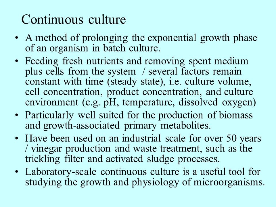 Continuous culture A method of prolonging the exponential growth phase of an organism in batch culture. Feeding fresh nutrients and removing spent med