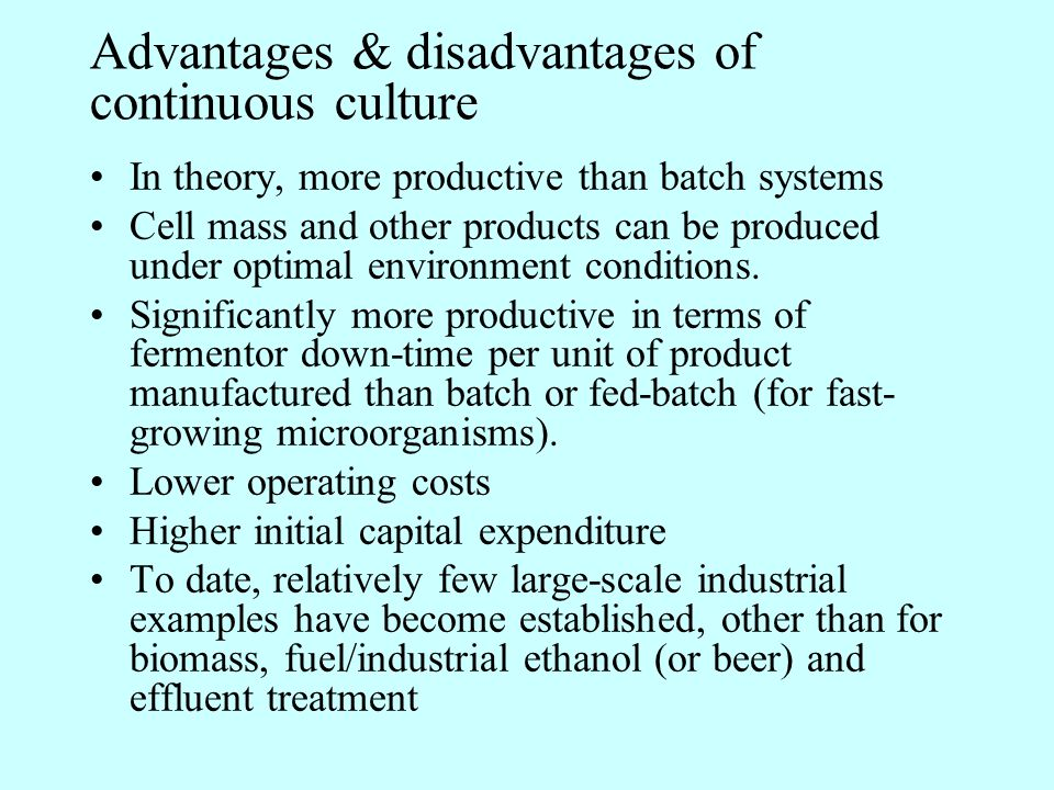 Advantages & disadvantages of continuous culture In theory, more productive than batch systems Cell mass and other products can be produced under opti