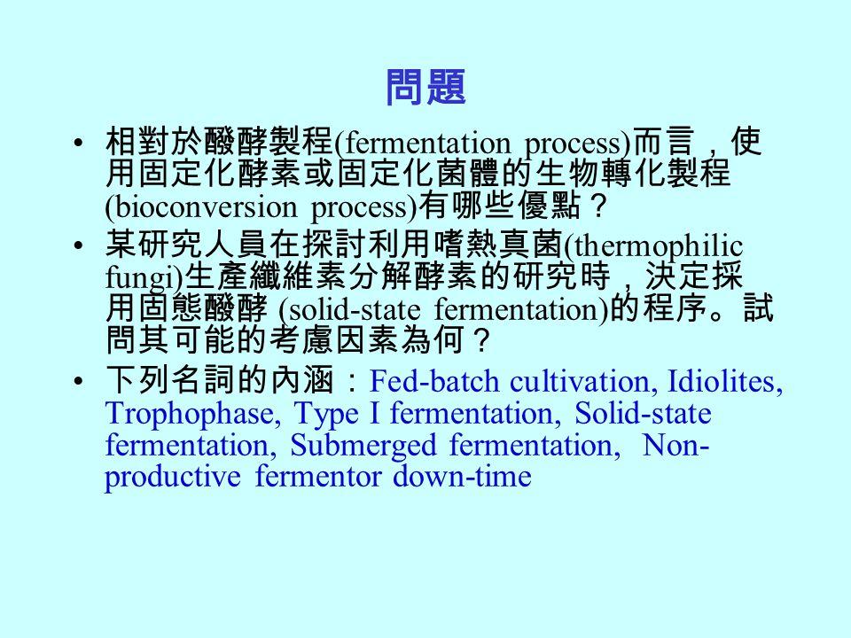 問題 相對於醱酵製程 (fermentation process) 而言,使 用固定化酵素或固定化菌體的生物轉化製程 (bioconversion process) 有哪些優點? 某研究人員在探討利用嗜熱真菌 (thermophilic fungi) 生產纖維素分解酵素的研究時,決定採 用固態醱酵