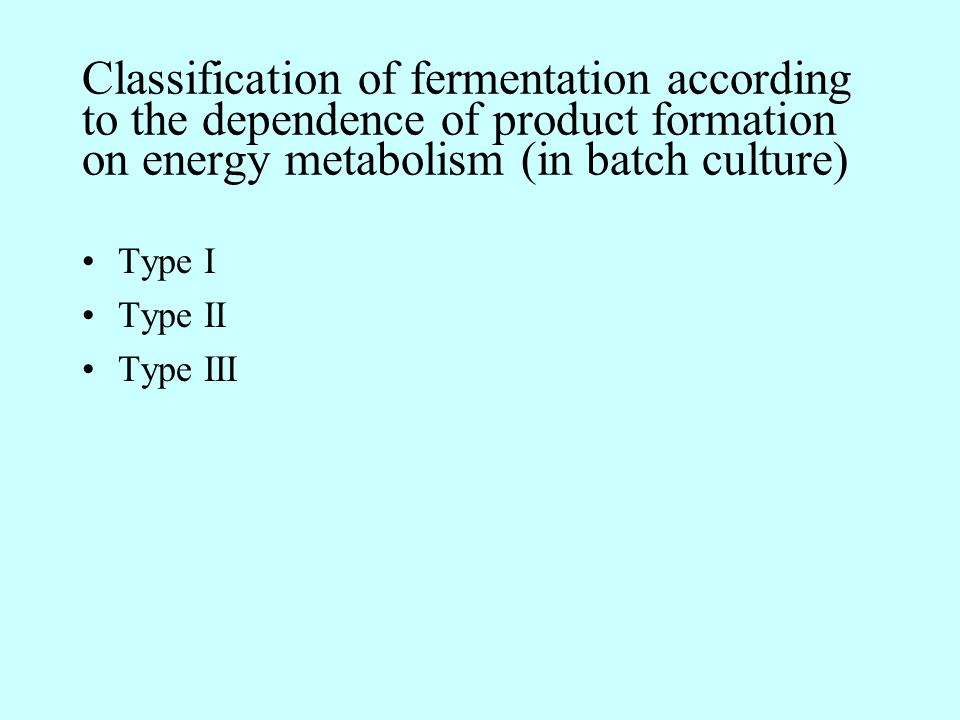 Type I fermentation The product is derived directly from the primary metabolism used for energy production Growth, carbohydrate catabolism, and product formation run almost in parallel Trophophase (the logarithmic growth phase) and idiophase (the subsequent phase) are not separated from each other Processes for the production of single-cell protein, ethanol, and gluconic acid