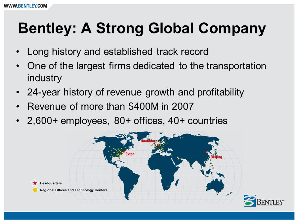 Bentley: A Strong Global Company Long history and established track record One of the largest firms dedicated to the transportation industry 24-year h
