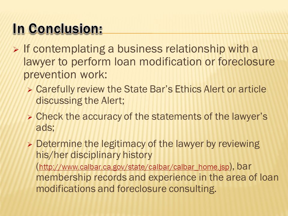  If contemplating a business relationship with a lawyer to perform loan modification or foreclosure prevention work:  Carefully review the State Bar