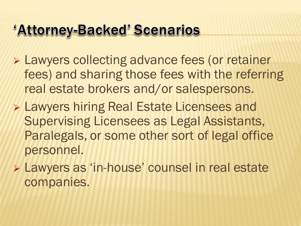  Lawyers collecting advance fees (or retainer fees) and sharing those fees with the referring real estate brokers and/or salespersons.  Lawyers hiri
