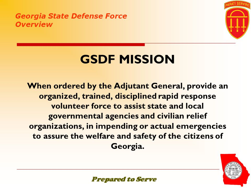 GSDF MISSION When ordered by the Adjutant General, provide an organized, trained, disciplined rapid response volunteer force to assist state and local