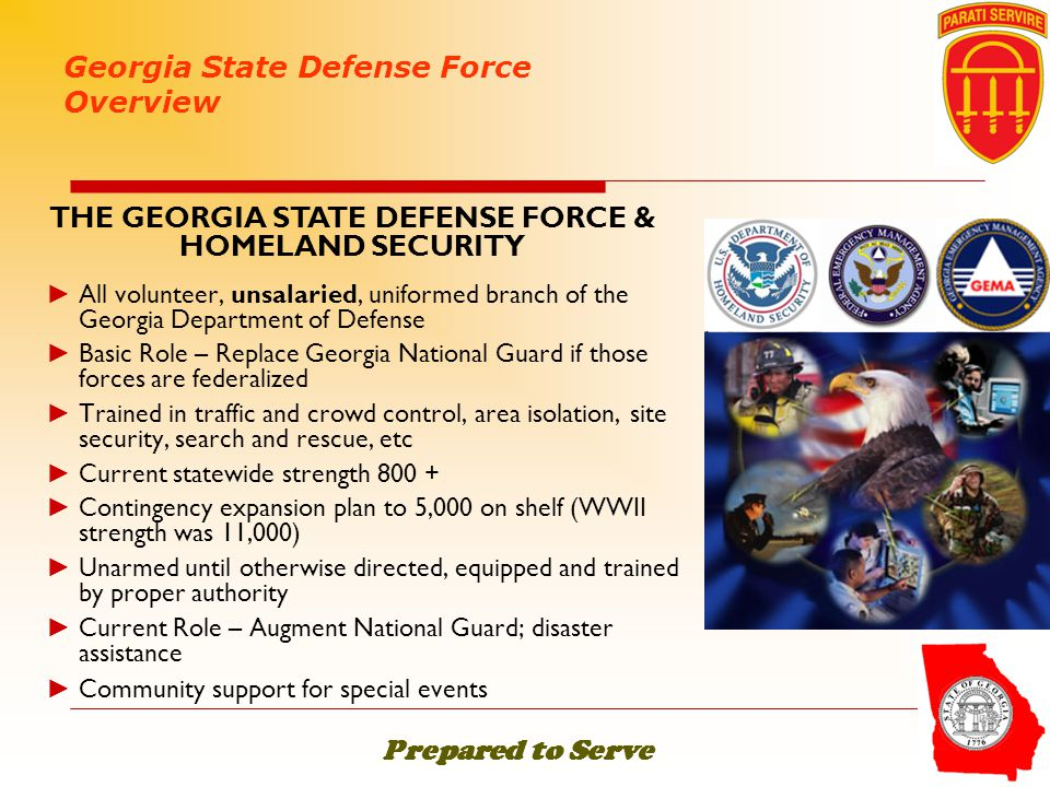 ► All volunteer, unsalaried, uniformed branch of the Georgia Department of Defense ► Basic Role – Replace Georgia National Guard if those forces are f