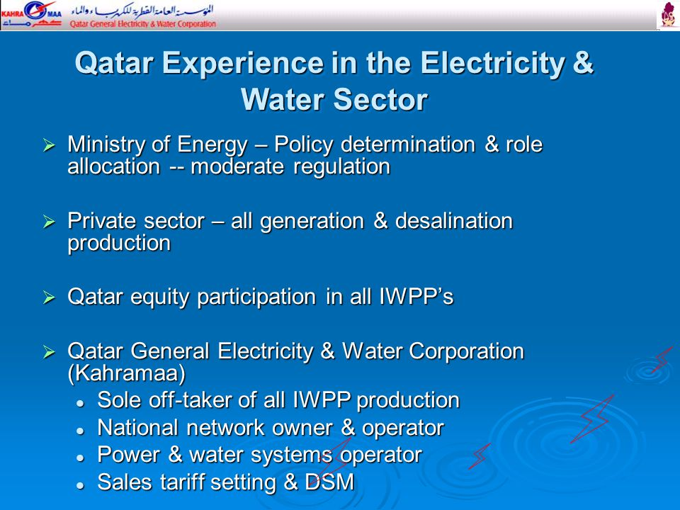 Ministry of Energy – Policy determination & role allocation -- moderate regulation  Private sector – all generation & desalination production  Qatar equity participation in all IWPP's  Qatar General Electricity & Water Corporation (Kahramaa) Sole off-taker of all IWPP production Sole off-taker of all IWPP production National network owner & operator National network owner & operator Power & water systems operator Power & water systems operator Sales tariff setting & DSM Sales tariff setting & DSM Qatar Experience in the Electricity & Water Sector