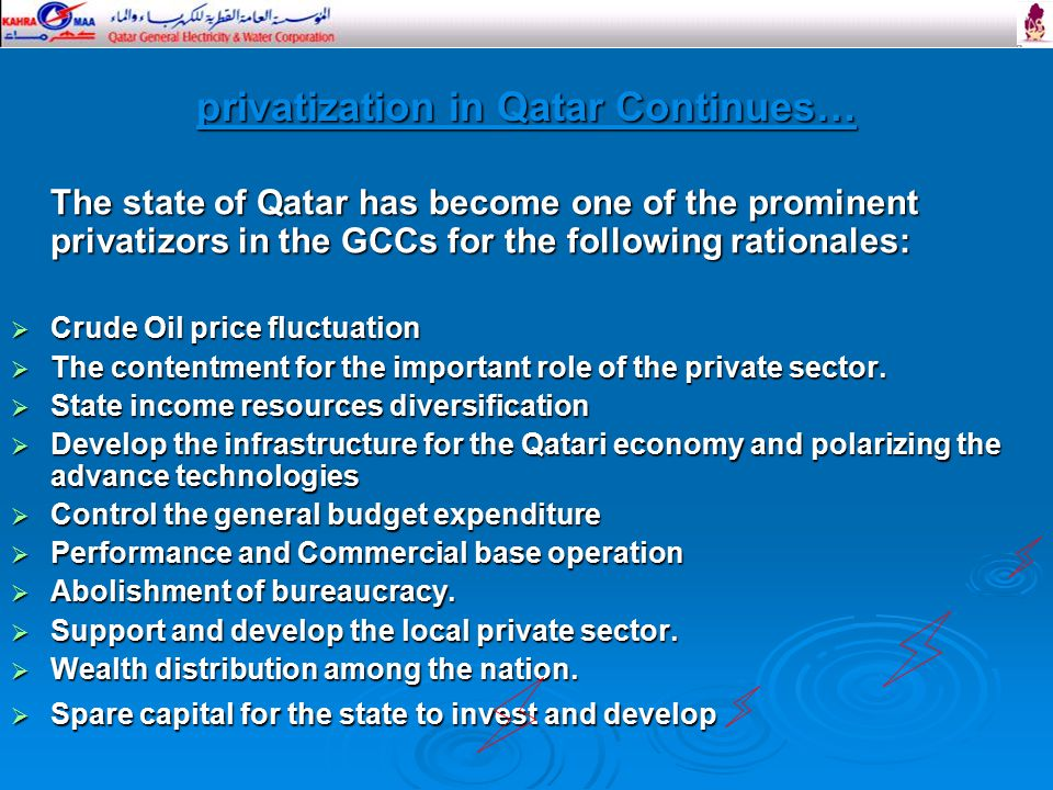 privatization in Qatar Continues… The state of Qatar has become one of the prominent privatizors in the GCCs for the following rationales:  Crude Oil price fluctuation  The contentment for the important role of the private sector.