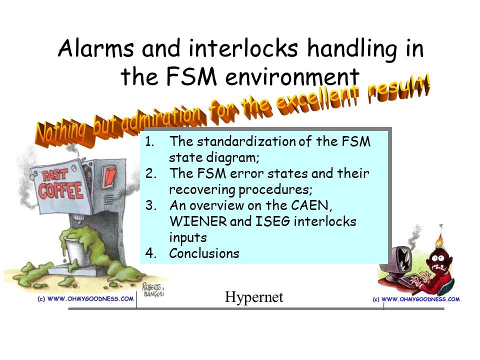 Alarms and interlocks handling in the FSM environment Hypernet 1.The standardization of the FSM state diagram; 2.The FSM error states and their recovering procedures; 3.An overview on the CAEN, WIENER and ISEG interlocks inputs 4.Conclusions 1.The standardization of the FSM state diagram; 2.The FSM error states and their recovering procedures; 3.An overview on the CAEN, WIENER and ISEG interlocks inputs 4.Conclusions