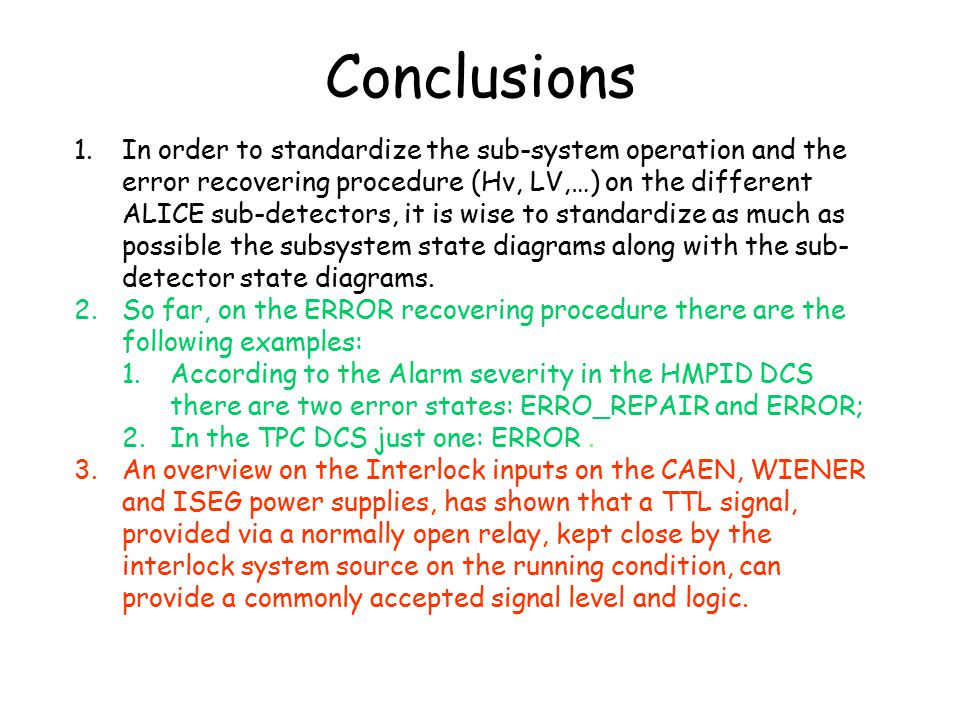 Conclusions 1.In order to standardize the sub-system operation and the error recovering procedure (Hv, LV,…) on the different ALICE sub-detectors, it is wise to standardize as much as possible the subsystem state diagrams along with the sub- detector state diagrams.