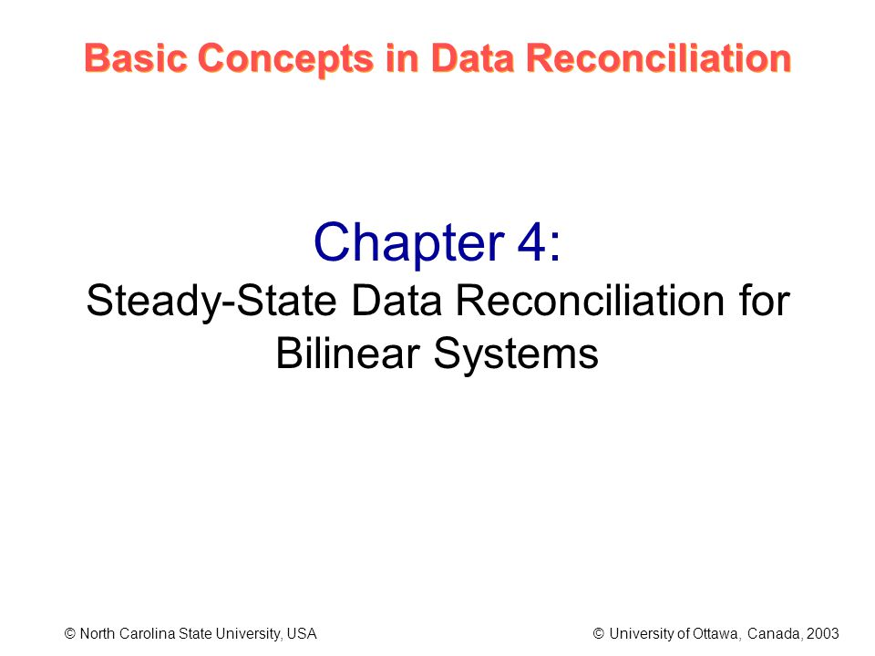 Basic Concepts in Data Reconciliation © North Carolina State University, USA © University of Ottawa, Canada, 2003 Chapter 4: Steady-State Data Reconciliation for Bilinear Systems