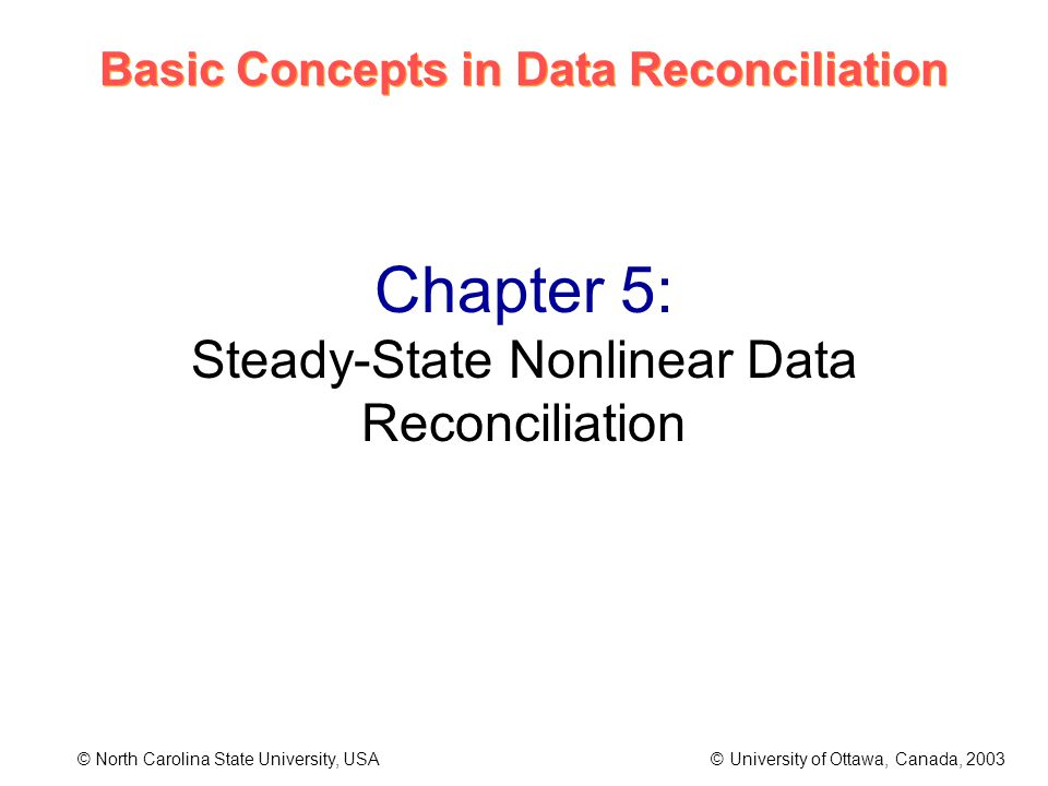 Basic Concepts in Data Reconciliation © North Carolina State University, USA © University of Ottawa, Canada, 2003 Chapter 5: Steady-State Nonlinear Data Reconciliation