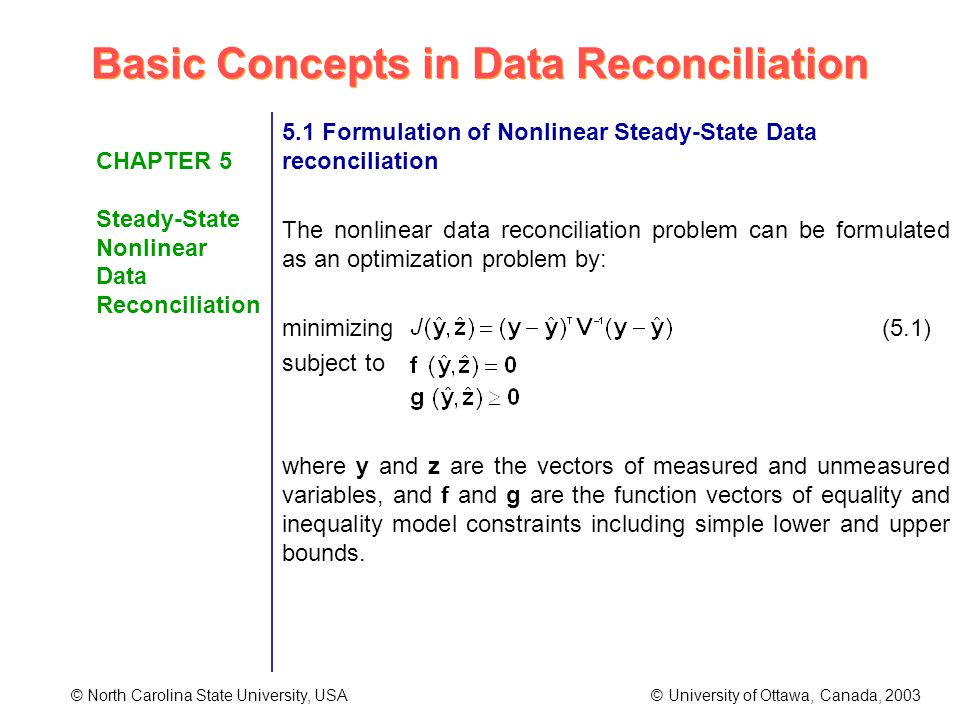 Basic Concepts in Data Reconciliation © North Carolina State University, USA © University of Ottawa, Canada, 2003 CHAPTER 5 Steady-State Nonlinear Data Reconciliation 5.1 Formulation of Nonlinear Steady-State Data reconciliation The nonlinear data reconciliation problem can be formulated as an optimization problem by: minimizing (5.1) subject to where y and z are the vectors of measured and unmeasured variables, and f and g are the function vectors of equality and inequality model constraints including simple lower and upper bounds.
