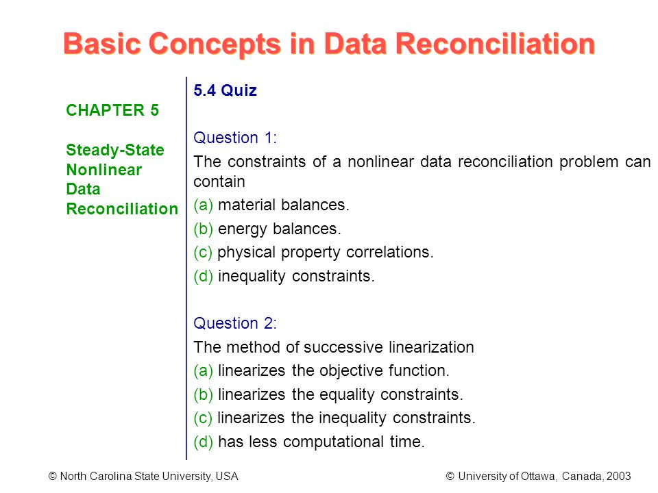 Basic Concepts in Data Reconciliation © North Carolina State University, USA © University of Ottawa, Canada, 2003 CHAPTER 5 Steady-State Nonlinear Data Reconciliation 5.4 Quiz Question 1: The constraints of a nonlinear data reconciliation problem can contain (a) material balances.