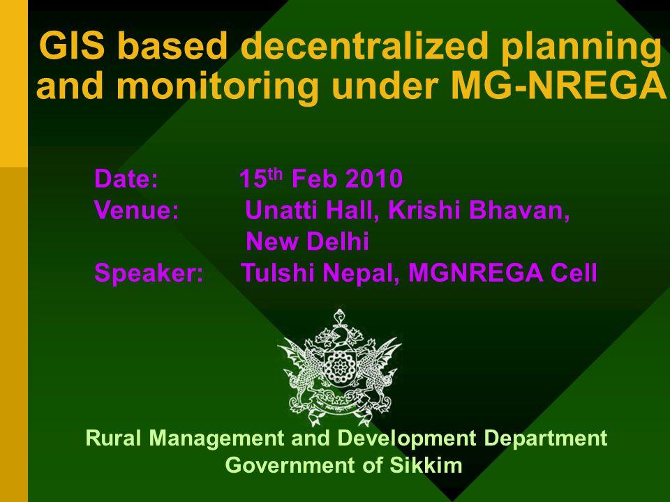 GIS based decentralized planning and monitoring under MG-NREGA Rural Management and Development Department Government of Sikkim Date: 15 th Feb 2010 Venue: Unatti Hall, Krishi Bhavan, New Delhi Speaker: Tulshi Nepal, MGNREGA Cell