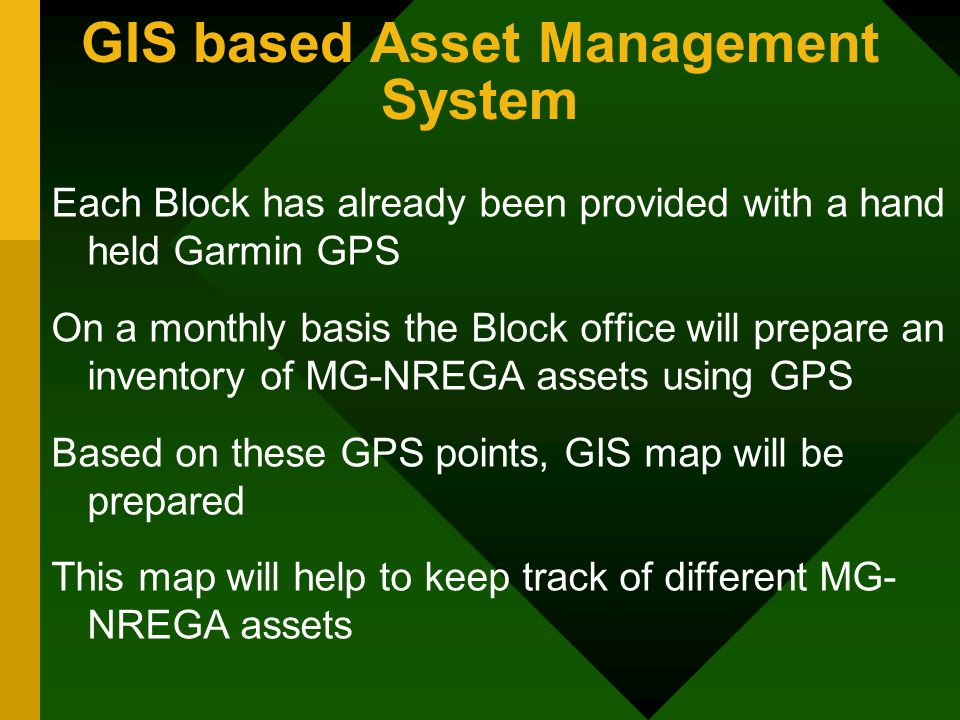 GIS based Asset Management System Each Block has already been provided with a hand held Garmin GPS On a monthly basis the Block office will prepare an inventory of MG-NREGA assets using GPS Based on these GPS points, GIS map will be prepared This map will help to keep track of different MG- NREGA assets
