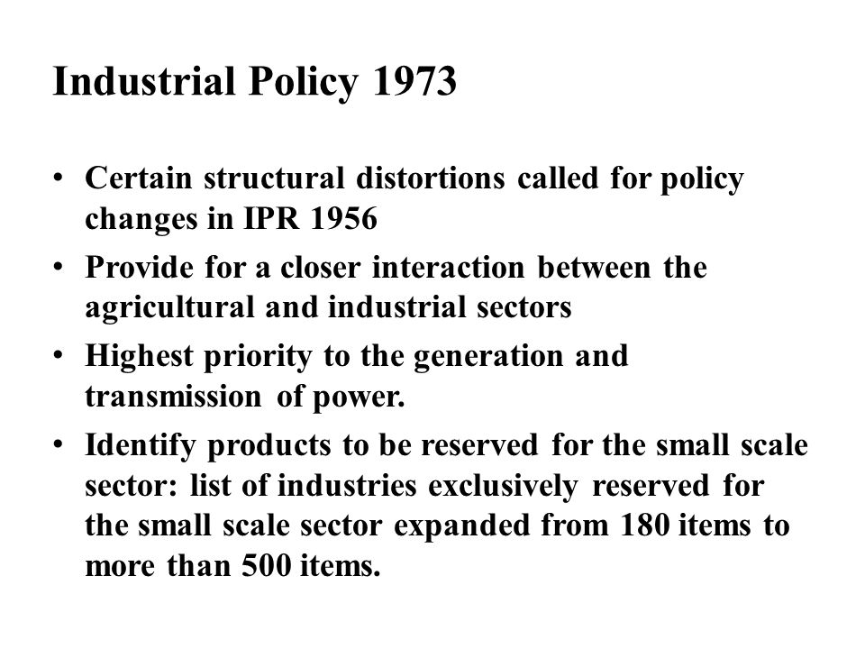 Industrial Policy 1973 Certain structural distortions called for policy changes in IPR 1956 Provide for a closer interaction between the agricultural