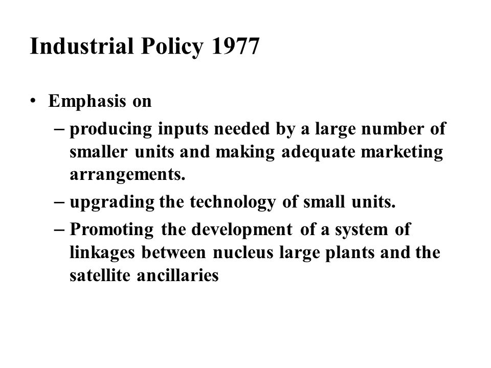 Industrial Policy 1977 Emphasis on – producing inputs needed by a large number of smaller units and making adequate marketing arrangements. – upgradin