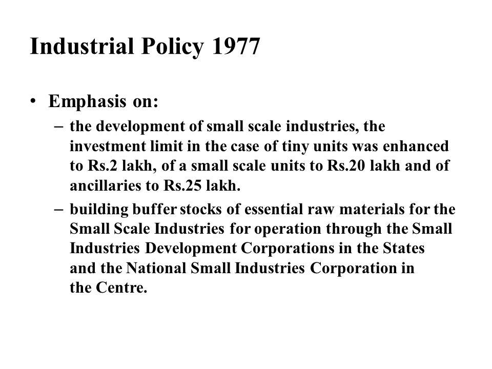 Industrial Policy 1977 Emphasis on: – the development of small scale industries, the investment limit in the case of tiny units was enhanced to Rs.2 l