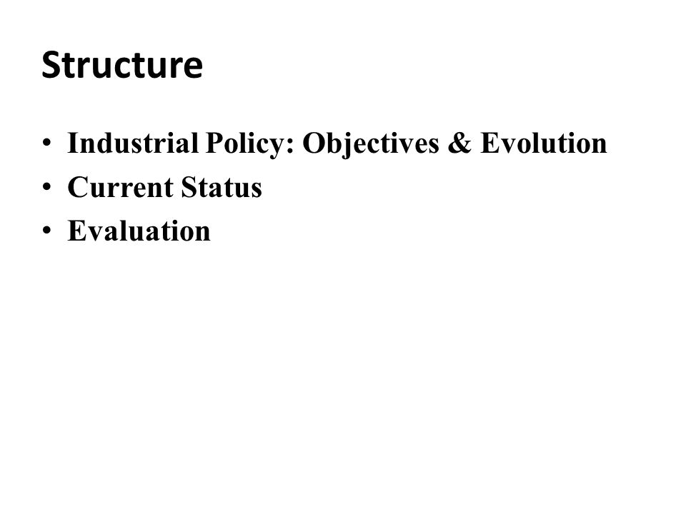 Structure Industrial Policy: Objectives & Evolution Current Status Evaluation