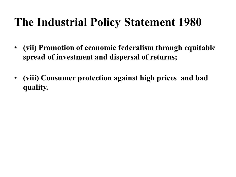 The Industrial Policy Statement 1980 (vii) Promotion of economic federalism through equitable spread of investment and dispersal of returns; (viii) Co