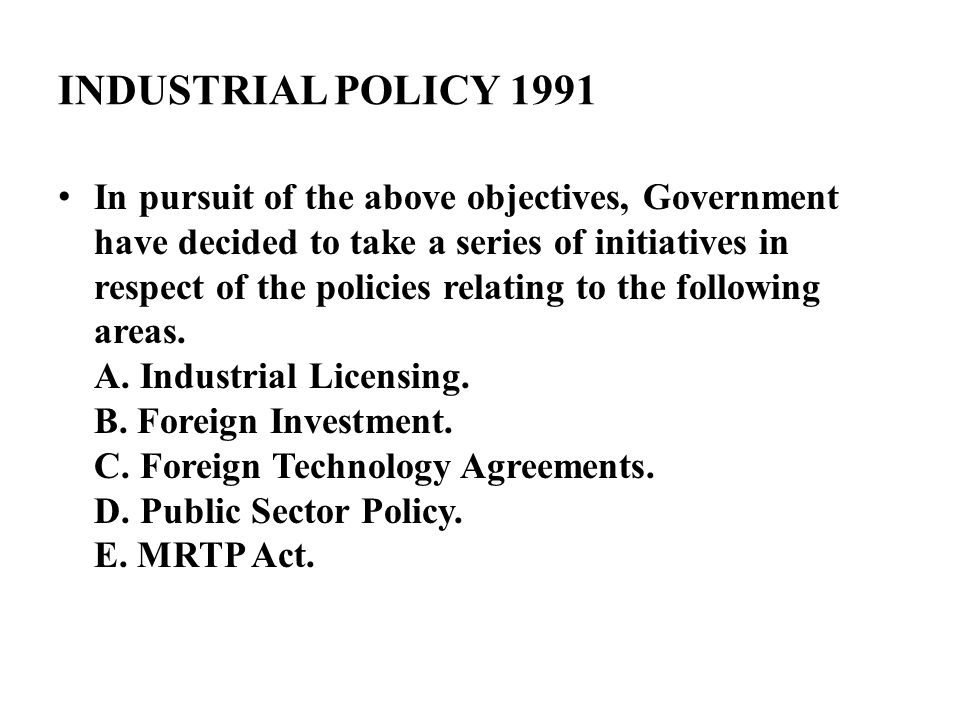 INDUSTRIAL POLICY 1991 In pursuit of the above objectives, Government have decided to take a series of initiatives in respect of the policies relating