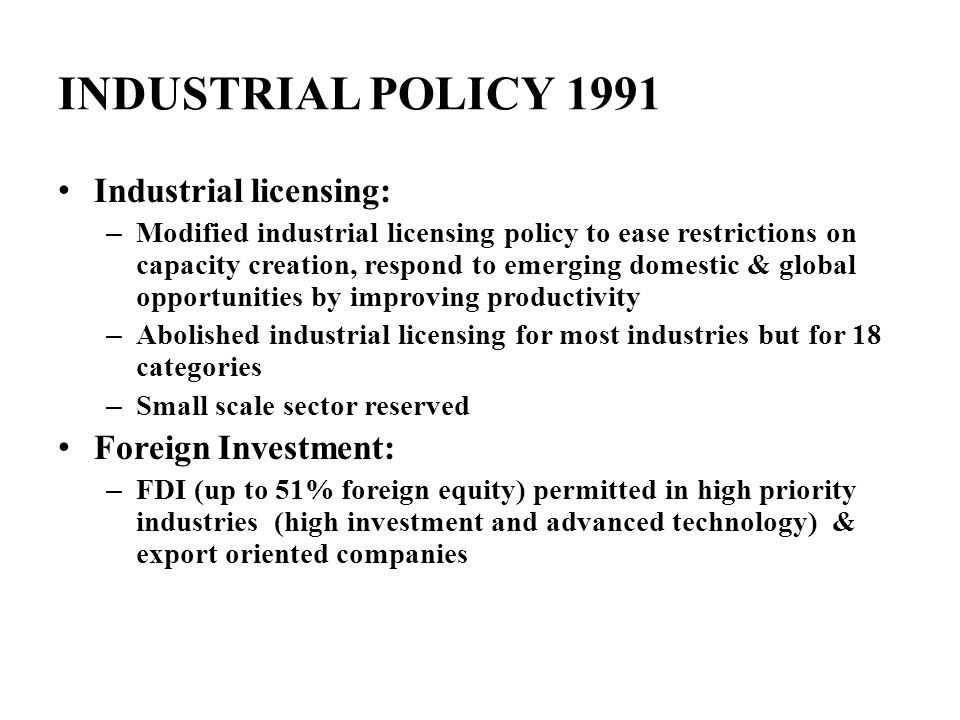INDUSTRIAL POLICY 1991 Industrial licensing: – Modified industrial licensing policy to ease restrictions on capacity creation, respond to emerging dom