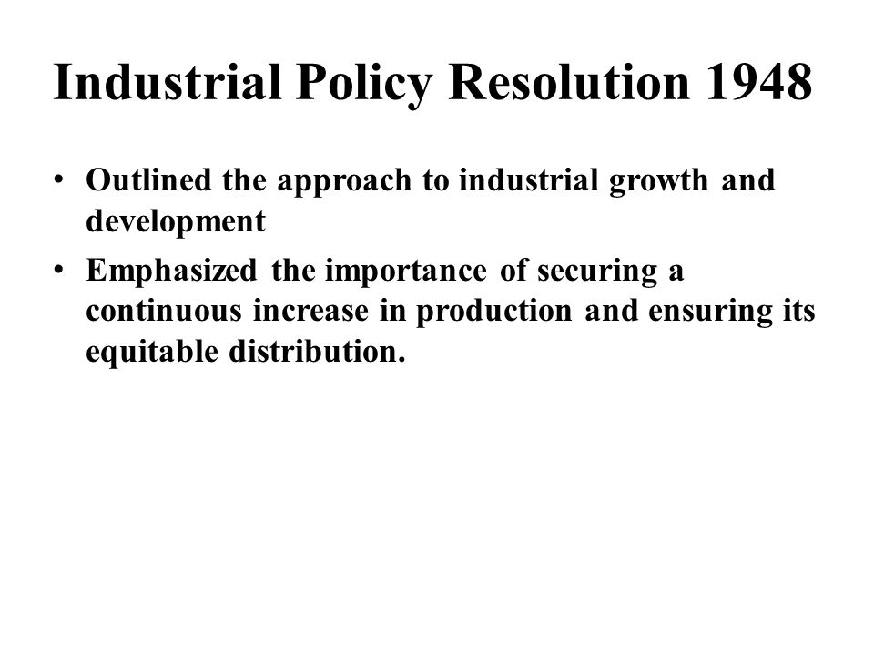 Industrial Policy Resolution 1948 Outlined the approach to industrial growth and development Emphasized the importance of securing a continuous increa