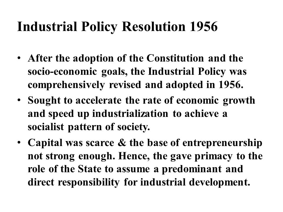 Industrial Policy Resolution 1956 After the adoption of the Constitution and the socio-economic goals, the Industrial Policy was comprehensively revis