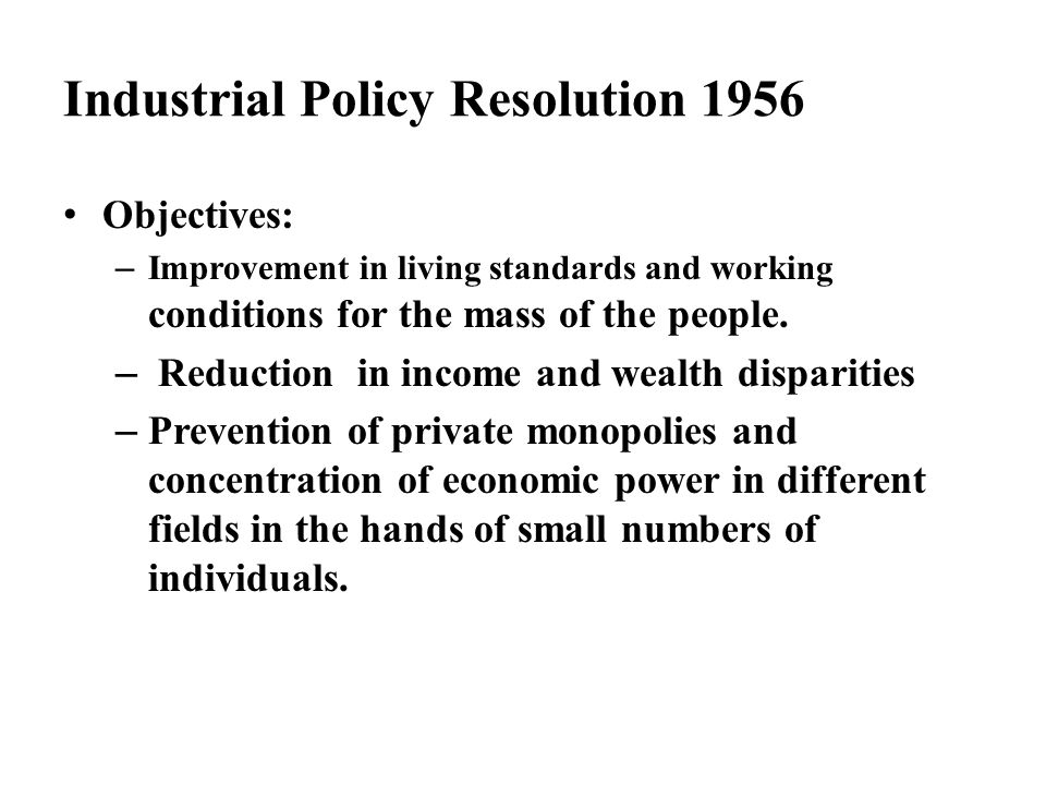 Industrial Policy Resolution 1956 Objectives: – Improvement in living standards and working conditions for the mass of the people. – Reduction in inco