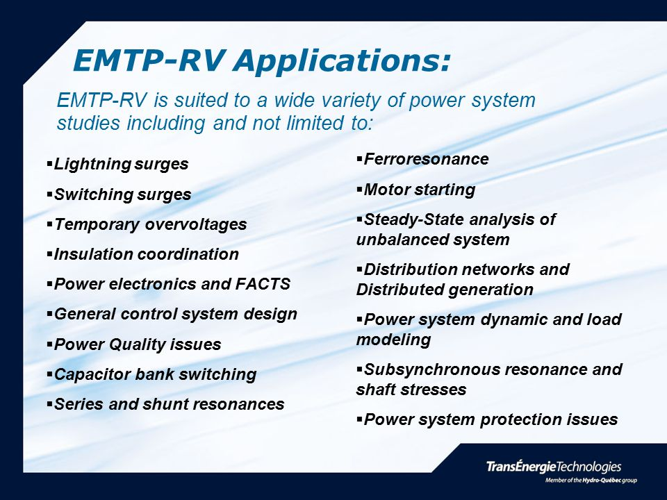 EMTP-RV Applications:  Lightning surges  Switching surges  Temporary overvoltages  Insulation coordination  Power electronics and FACTS  General