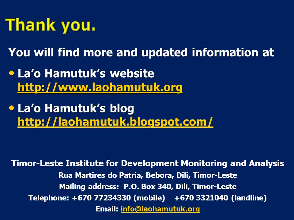 You will find more and updated information at La'o Hamutuk's website http://www.laohamutuk.org La'o Hamutuk's website http://www.laohamutuk.org http://www.laohamutuk.org La'o Hamutuk's blog http://laohamutuk.blogspot.com/ La'o Hamutuk's blog http://laohamutuk.blogspot.com/ http://laohamutuk.blogspot.com/ Timor-Leste Institute for Development Monitoring and Analysis Rua Martires do Patria, Bebora, Dili, Timor-Leste Mailing address: P.O.