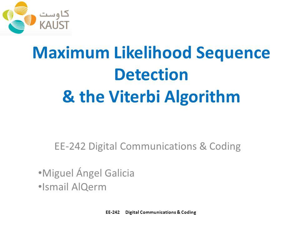 Maximum Likelihood Sequence Detection & the Viterbi Algorithm EE-242 Digital Communications & Coding Miguel Ángel Galicia Ismail AlQerm EE-242 Digital