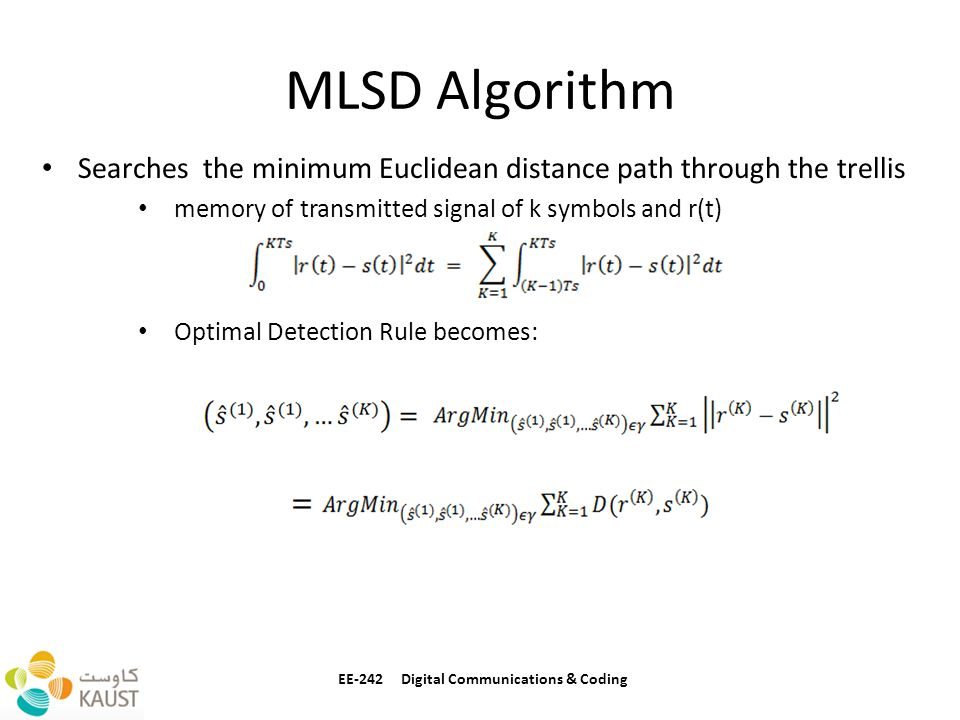 MLSD Algorithm EE-242 Digital Communications & Coding Searches the minimum Euclidean distance path through the trellis memory of transmitted signal of