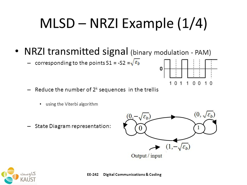 MLSD – NRZI Example (1/4) NRZI transmitted signal (binary modulation - PAM) – corresponding to the points S1 = -S2 = – Reduce the number of 2 k sequences in the trellis using the Viterbi algorithm – State Diagram representation: EE-242 Digital Communications & Coding (0,(0,