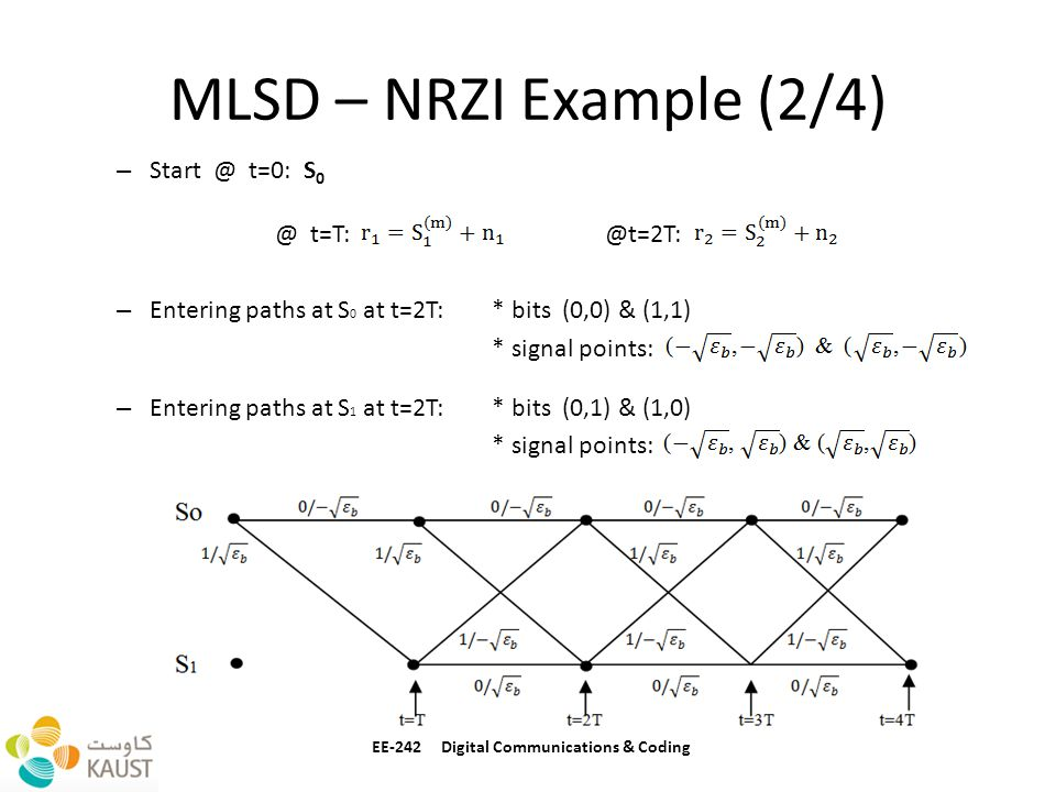 MLSD – NRZI Example (2/4) – Start @ t=0: S 0 @ t=T: @t=2T: – Entering paths at S 0 at t=2T: * bits (0,0) & (1,1) * signal points: – Entering paths at S 1 at t=2T: * bits (0,1) & (1,0) * signal points: * EE-242 Digital Communications & Coding