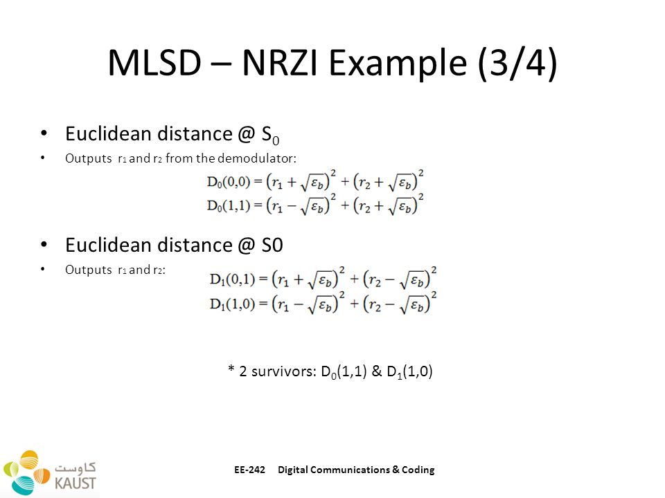 MLSD – NRZI Example (3/4) Euclidean distance @ S 0 Outputs r 1 and r 2 from the demodulator: Euclidean distance @ S0 Outputs r 1 and r 2 : EE-242 Digital Communications & Coding * 2 survivors: D 0 (1,1) & D 1 (1,0)