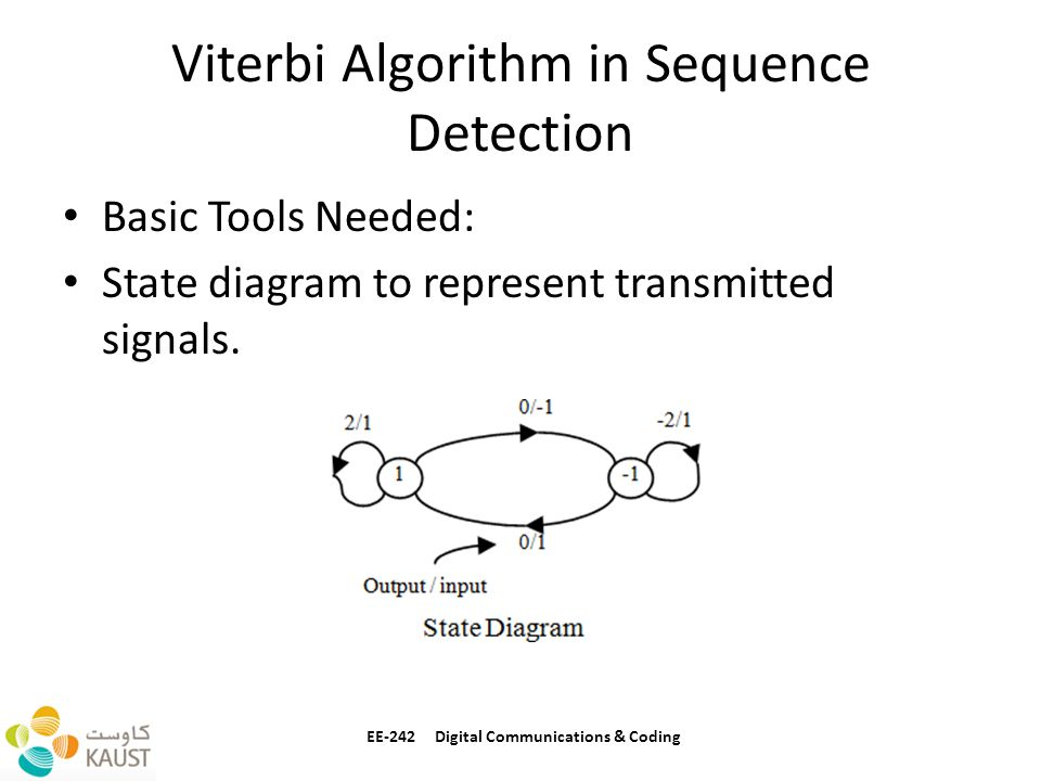 Viterbi Algorithm in Sequence Detection Basic Tools Needed: State diagram to represent transmitted signals. EE-242 Digital Communications & Coding
